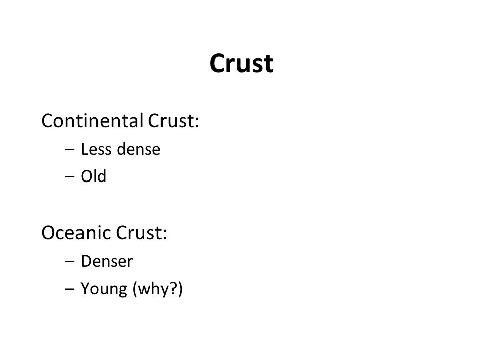 Crust Continental Crust: –Less dense –Old Oceanic Crust: –Denser –Young (why?)