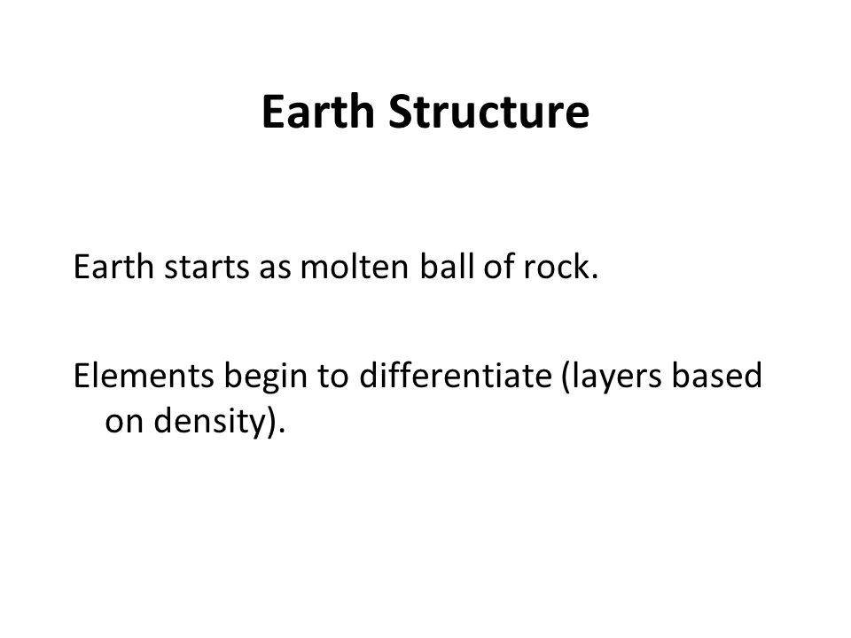 Earth Structure Earth starts as molten ball of rock. Elements begin to differentiate (layers based on density).