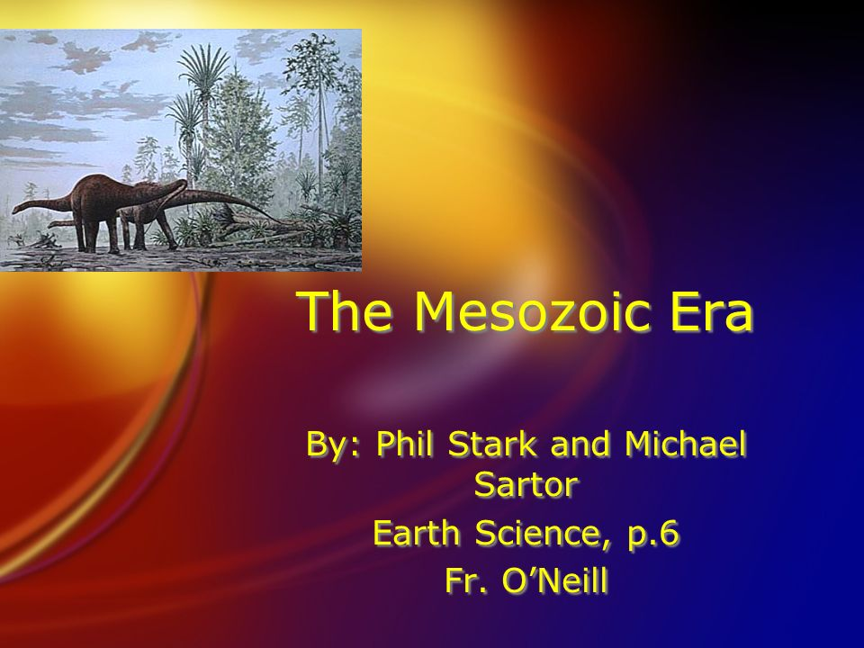 The Mesozoic Era By: Phil Stark and Michael Sartor Earth Science, p.6 Fr. ONeill By: Phil Stark and Michael Sartor Earth Science, p.6 Fr. ONeill