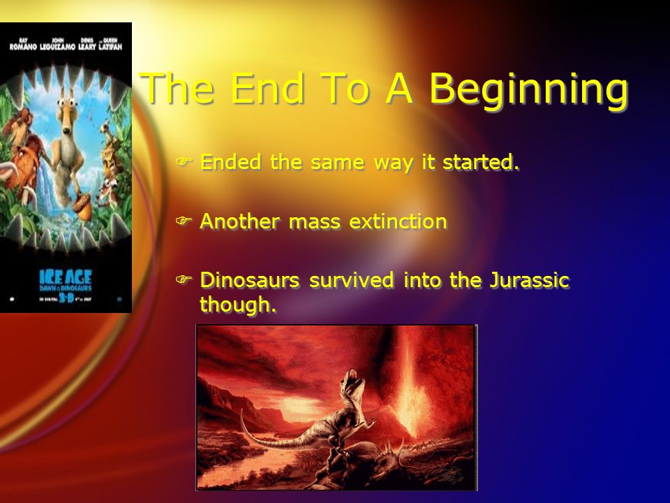 The End To A Beginning FEnded the same way it started. FAnother mass extinction FDinosaurs survived into the Jurassic though. FEnded the same way it s