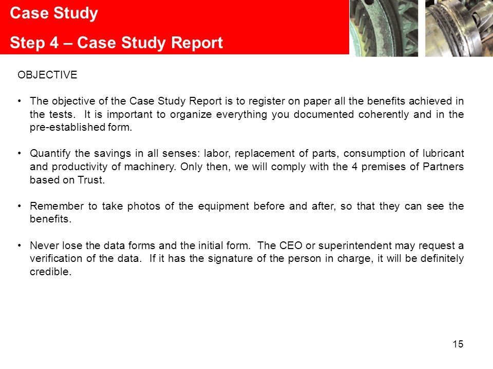 15 Case Study Step 4 – Case Study Report OBJECTIVE The objective of the Case Study Report is to register on paper all the benefits achieved in the tes