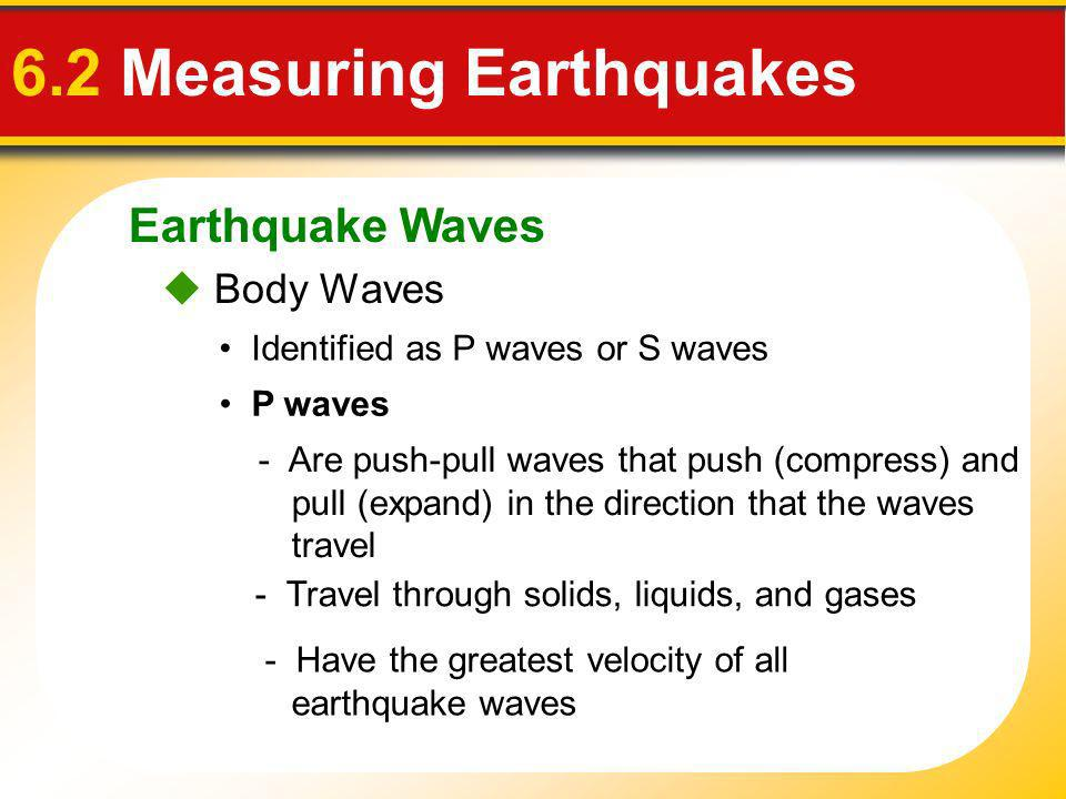 Earthquake Waves 6.2 Measuring Earthquakes Body Waves P waves Identified as P waves or S waves - Have the greatest velocity of all earthquake waves -