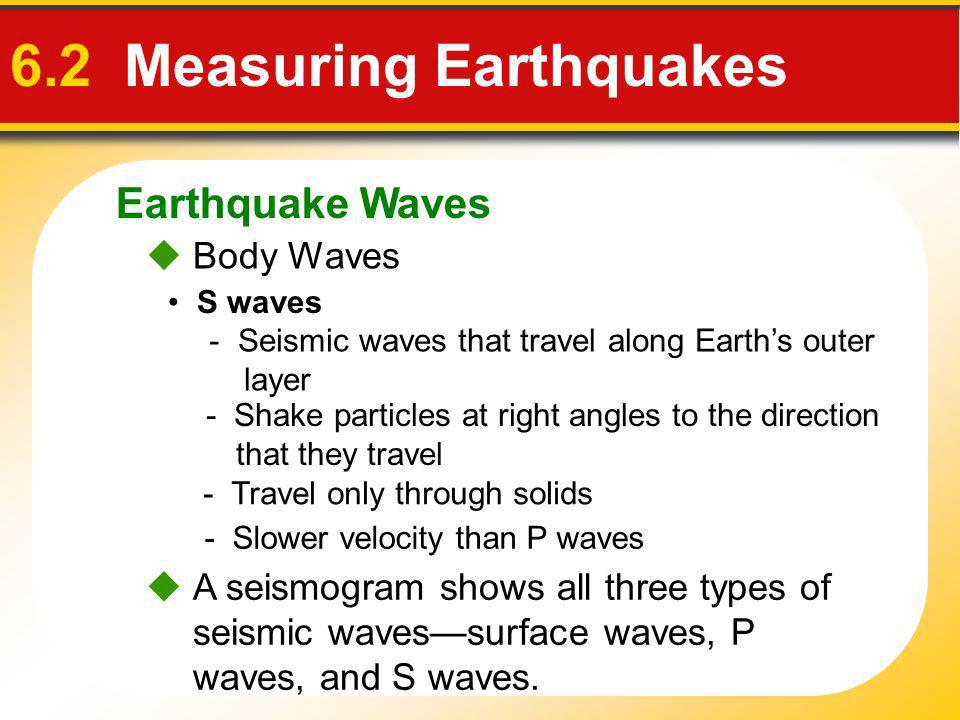 Earthquake Waves 6.2 Measuring Earthquakes Body Waves S waves - Seismic waves that travel along Earths outer layer - Slower velocity than P waves - Sh