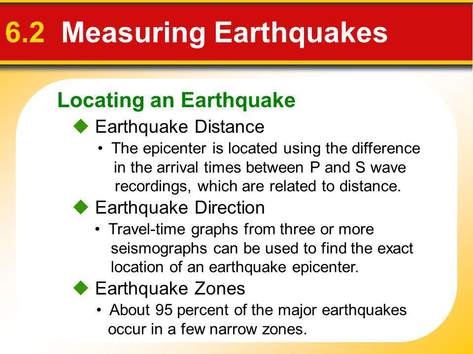 Locating an Earthquake 6.2 Measuring Earthquakes Earthquake Distance Travel-time graphs from three or more seismographs can be used to find the exact