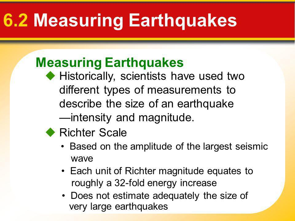 Measuring Earthquakes 6.2 Measuring Earthquakes Historically, scientists have used two different types of measurements to describe the size of an eart