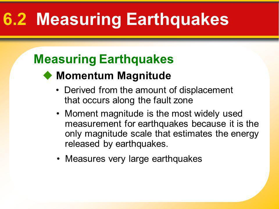 Measuring Earthquakes 6.2 Measuring Earthquakes Momentum Magnitude Derived from the amount of displacement that occurs along the fault zone Moment mag