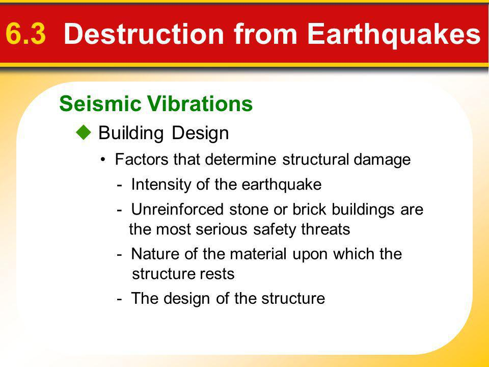 Seismic Vibrations 6.3 Destruction from Earthquakes Building Design - The design of the structure - Unreinforced stone or brick buildings are the most