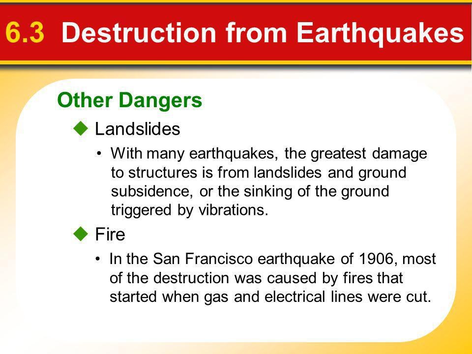 Other Dangers 6.3 Destruction from Earthquakes With many earthquakes, the greatest damage to structures is from landslides and ground subsidence, or t