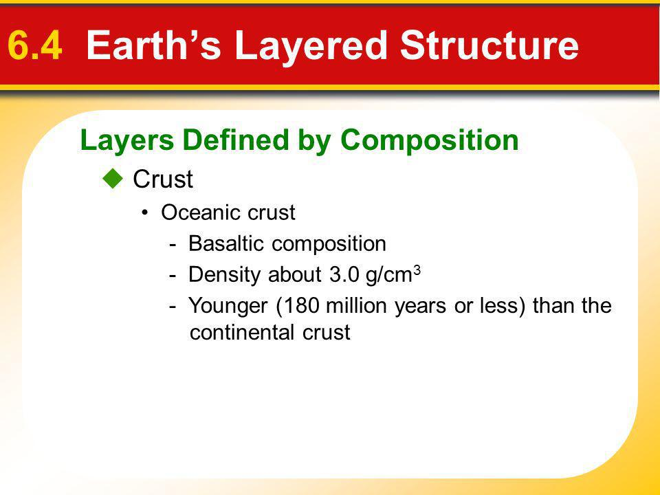 Layers Defined by Composition 6.4 Earths Layered Structure Crust Oceanic crust - Basaltic composition - Density about 3.0 g/cm 3 - Younger (180 millio
