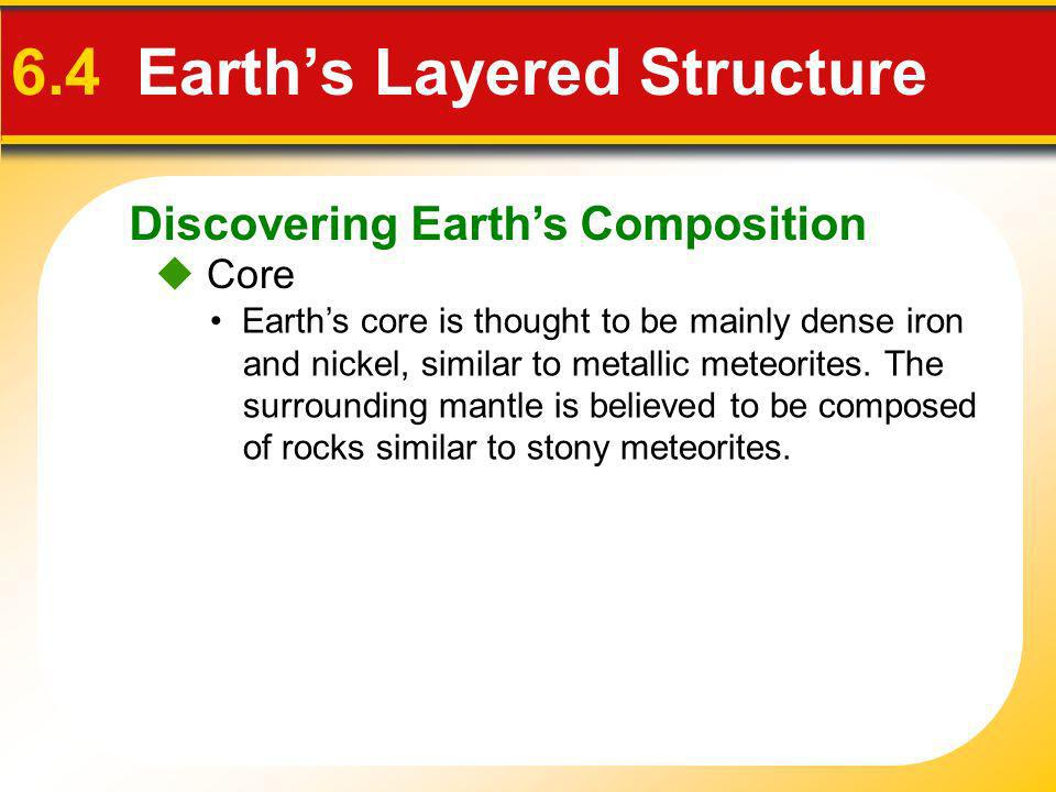 Discovering Earths Composition 6.4 Earths Layered Structure Core Earths core is thought to be mainly dense iron and nickel, similar to metallic meteor