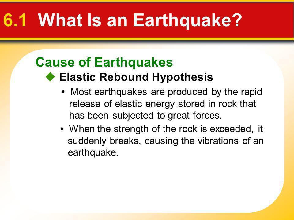 Cause of Earthquakes 6.1 What Is an Earthquake? Elastic Rebound Hypothesis Most earthquakes are produced by the rapid release of elastic energy stored