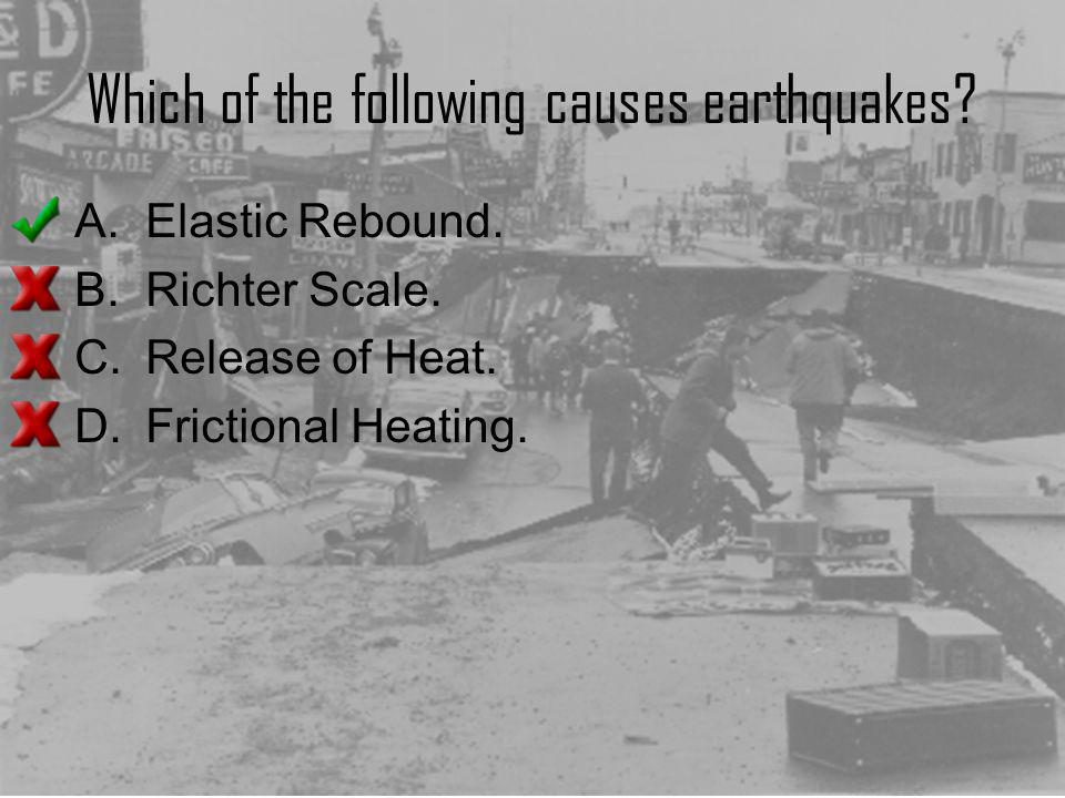 Which of the following causes earthquakes? A.Elastic Rebound. B.Richter Scale. C.Release of Heat. D.Frictional Heating.
