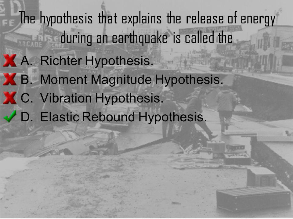 The hypothesis that explains the release of energy during an earthquake is called the A.Richter Hypothesis. B.Moment Magnitude Hypothesis. C.Vibration