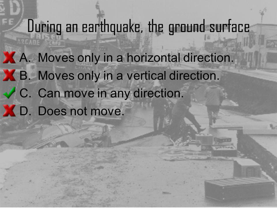 During an earthquake, the ground surface A.Moves only in a horizontal direction. B.Moves only in a vertical direction. C.Can move in any direction. D.