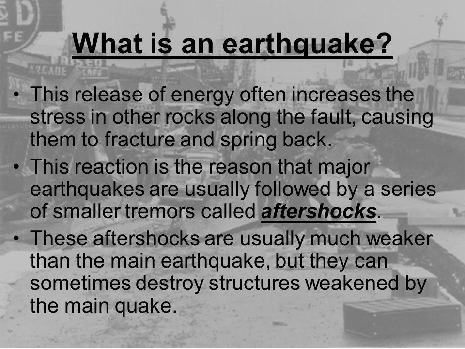 What is an earthquake? This release of energy often increases the stress in other rocks along the fault, causing them to fracture and spring back. Thi