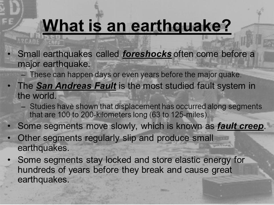 What is an earthquake? Small earthquakes called foreshocks often come before a major earthquake. –These can happen days or even years before the major