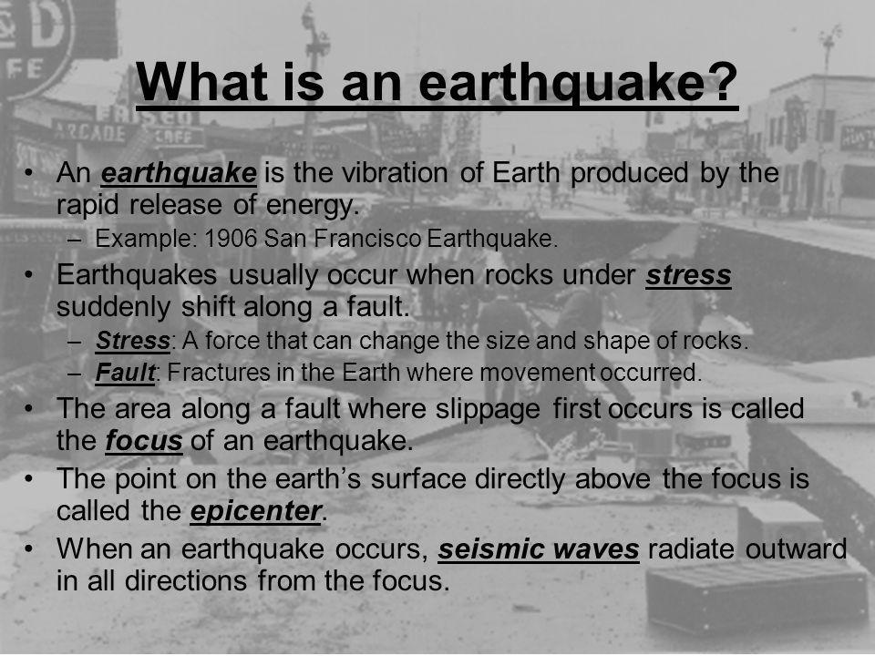 What is an earthquake? An earthquake is the vibration of Earth produced by the rapid release of energy. –Example: 1906 San Francisco Earthquake. Earth