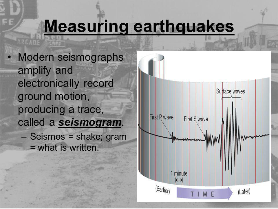 Modern seismographs amplify and electronically record ground motion, producing a trace, called a seismogram. –Seismos = shake; gram = what is written.