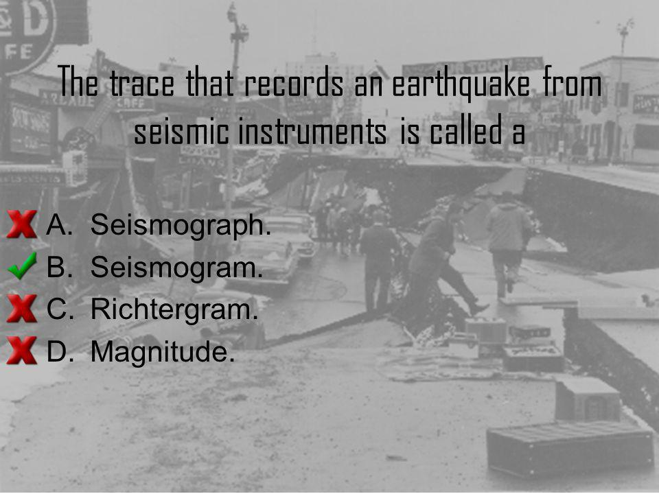The trace that records an earthquake from seismic instruments is called a A.Seismograph. B.Seismogram. C.Richtergram. D.Magnitude.