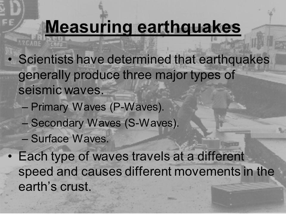 Measuring earthquakes Scientists have determined that earthquakes generally produce three major types of seismic waves. –Primary Waves (P-Waves). –Sec