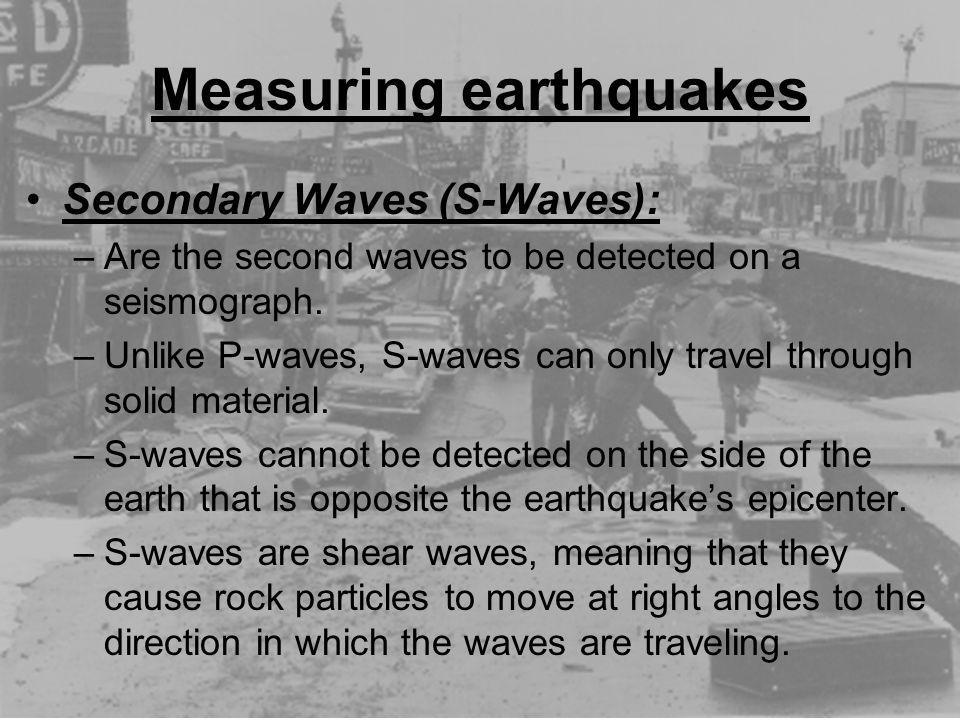 Measuring earthquakes Secondary Waves (S-Waves): –Are the second waves to be detected on a seismograph. –Unlike P-waves, S-waves can only travel throu
