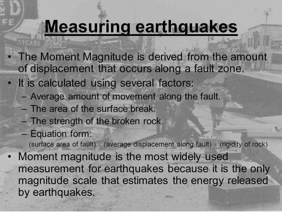 Measuring earthquakes The Moment Magnitude is derived from the amount of displacement that occurs along a fault zone. It is calculated using several f