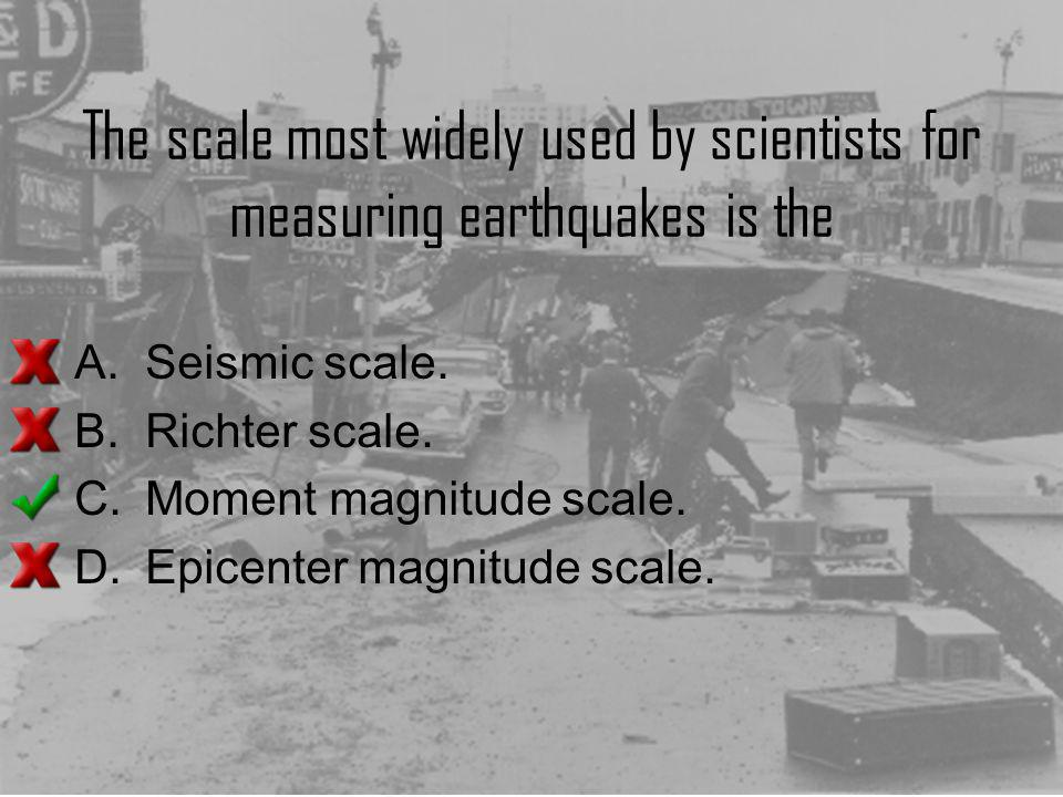 The scale most widely used by scientists for measuring earthquakes is the A.Seismic scale. B.Richter scale. C.Moment magnitude scale. D.Epicenter magn