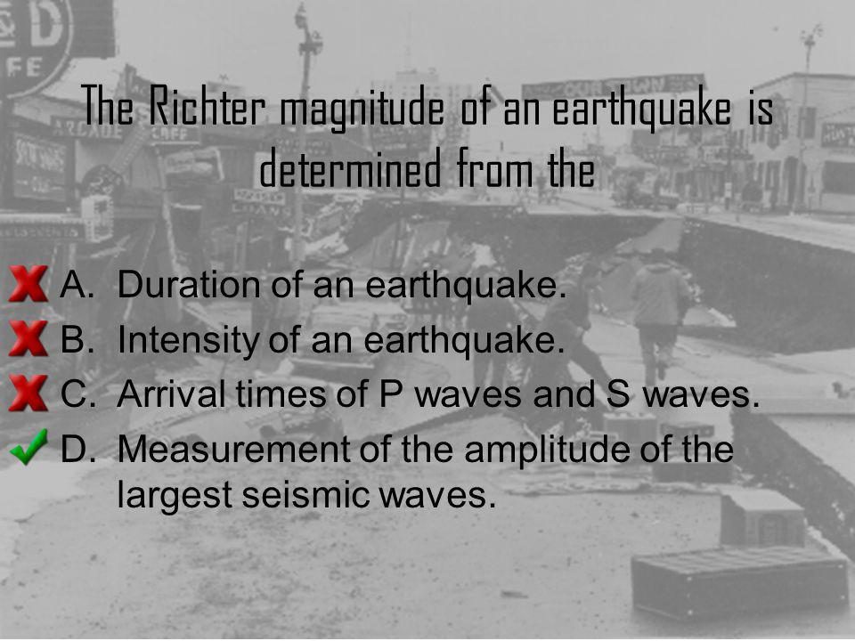 The Richter magnitude of an earthquake is determined from the A.Duration of an earthquake. B.Intensity of an earthquake. C.Arrival times of P waves an