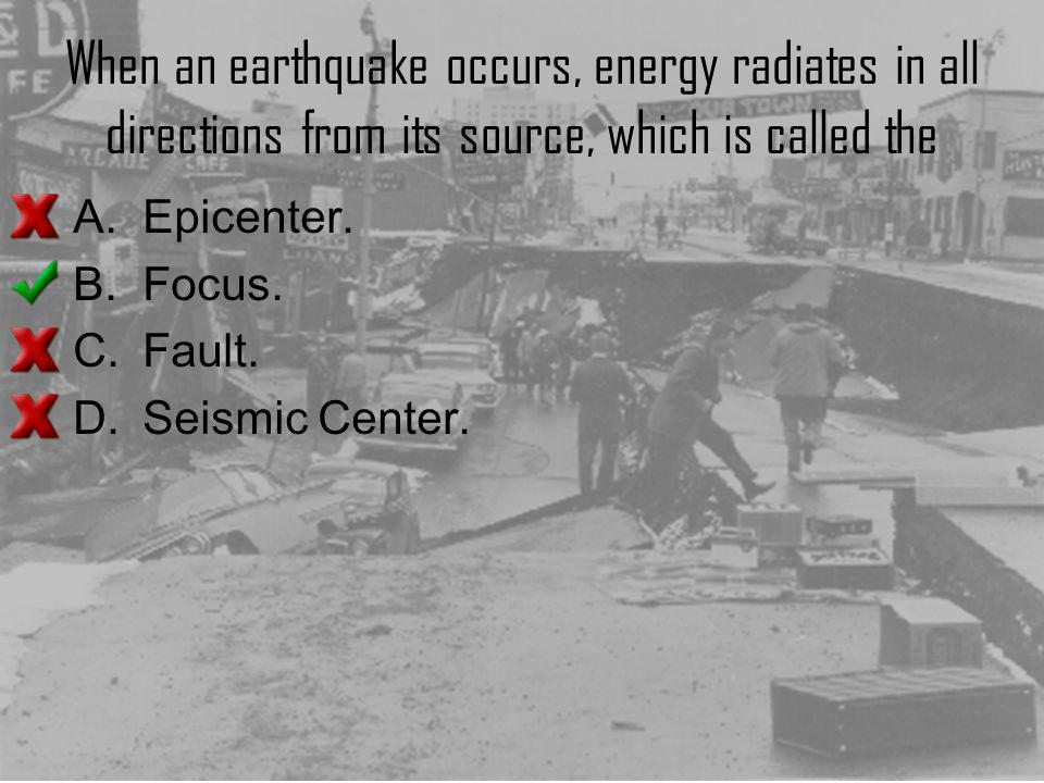 When an earthquake occurs, energy radiates in all directions from its source, which is called the A.Epicenter. B.Focus. C.Fault. D.Seismic Center.