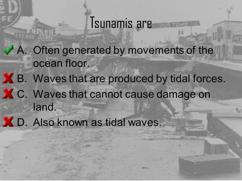 Tsunamis are A.Often generated by movements of the ocean floor. B.Waves that are produced by tidal forces. C.Waves that cannot cause damage on land. D