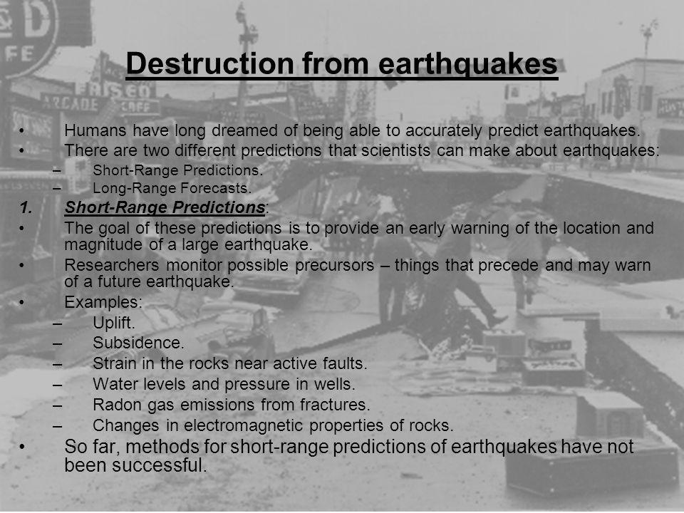 Destruction from earthquakes Humans have long dreamed of being able to accurately predict earthquakes. There are two different predictions that scient