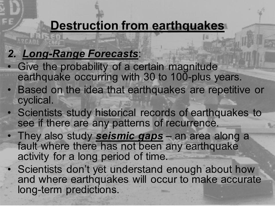 Destruction from earthquakes 2. Long-Range Forecasts: Give the probability of a certain magnitude earthquake occurring with 30 to 100-plus years. Base