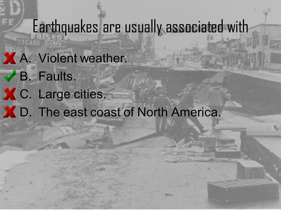 Earthquakes are usually associated with A.Violent weather. B.Faults. C.Large cities. D.The east coast of North America.