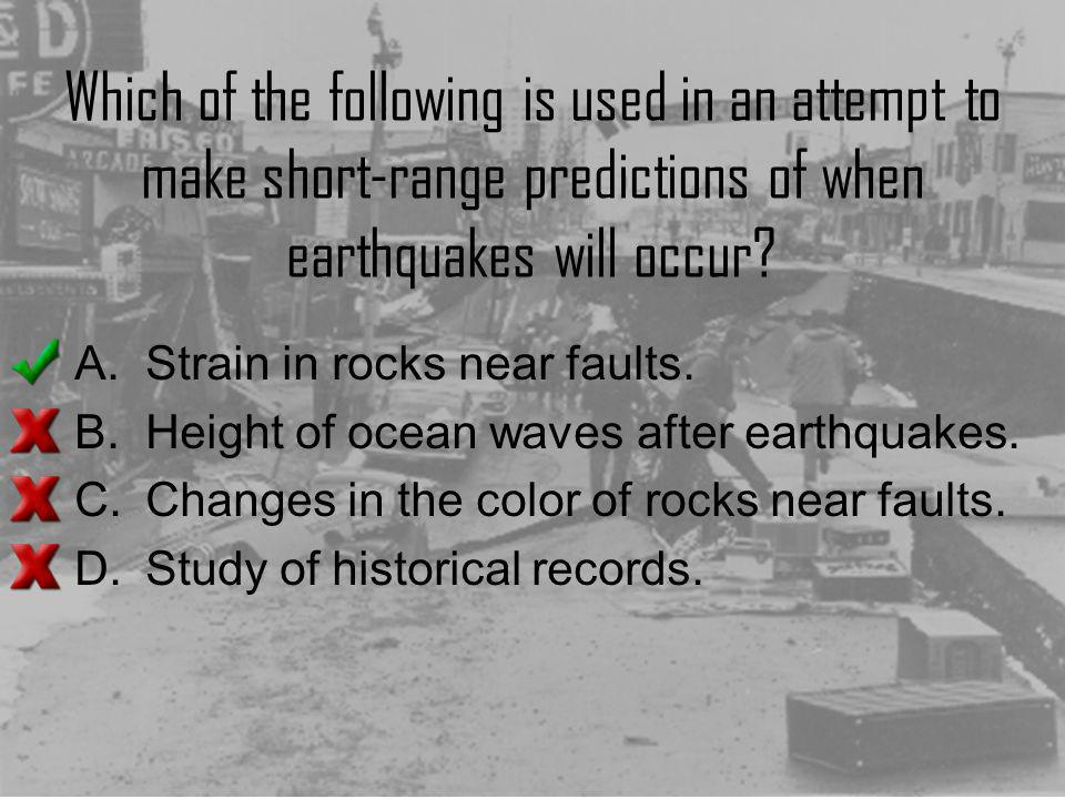 Which of the following is used in an attempt to make short-range predictions of when earthquakes will occur? A.Strain in rocks near faults. B.Height o