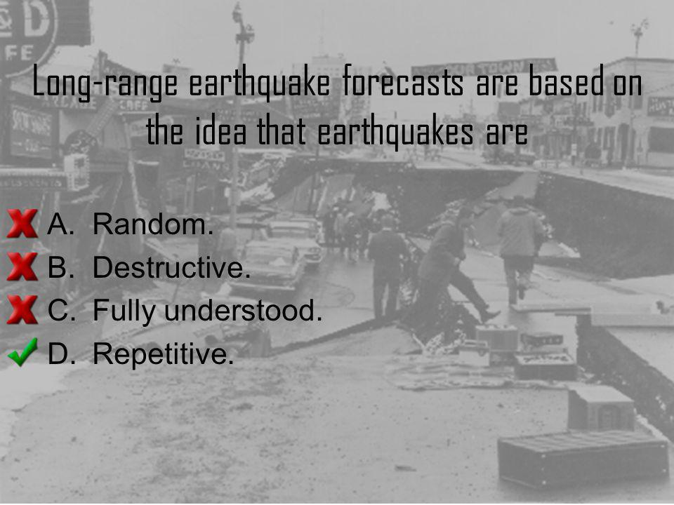 Long-range earthquake forecasts are based on the idea that earthquakes are A.Random. B.Destructive. C.Fully understood. D.Repetitive.