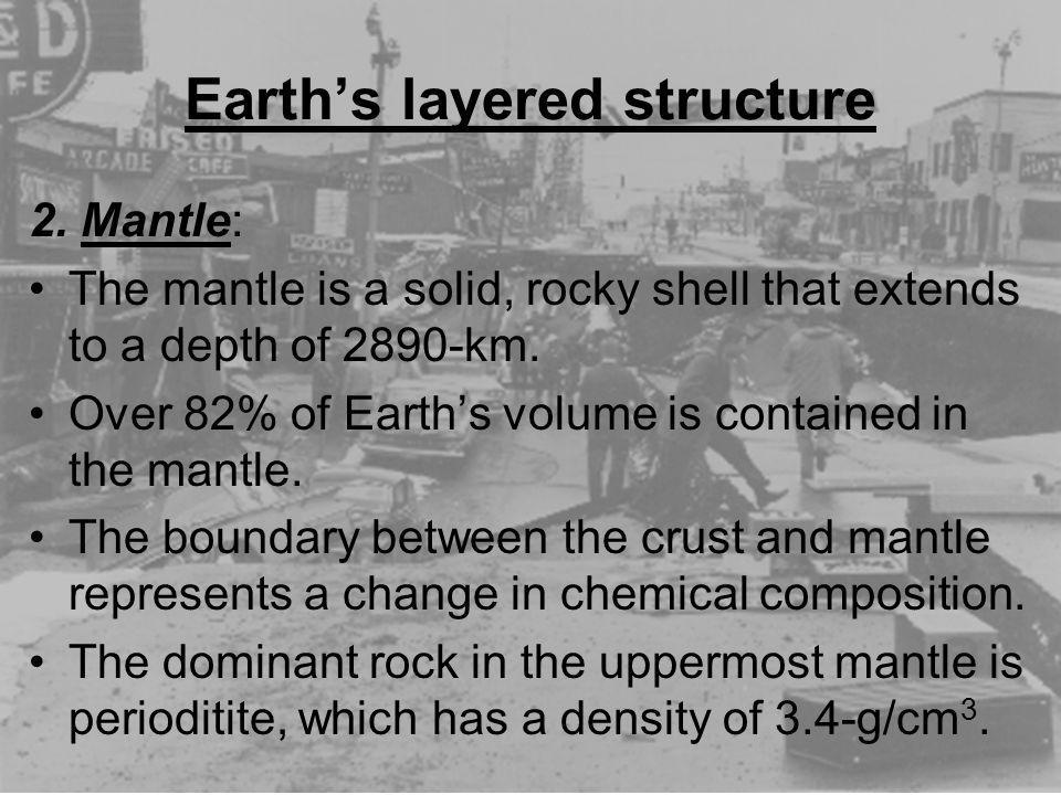 Earths layered structure 2. Mantle: The mantle is a solid, rocky shell that extends to a depth of 2890-km. Over 82% of Earths volume is contained in t
