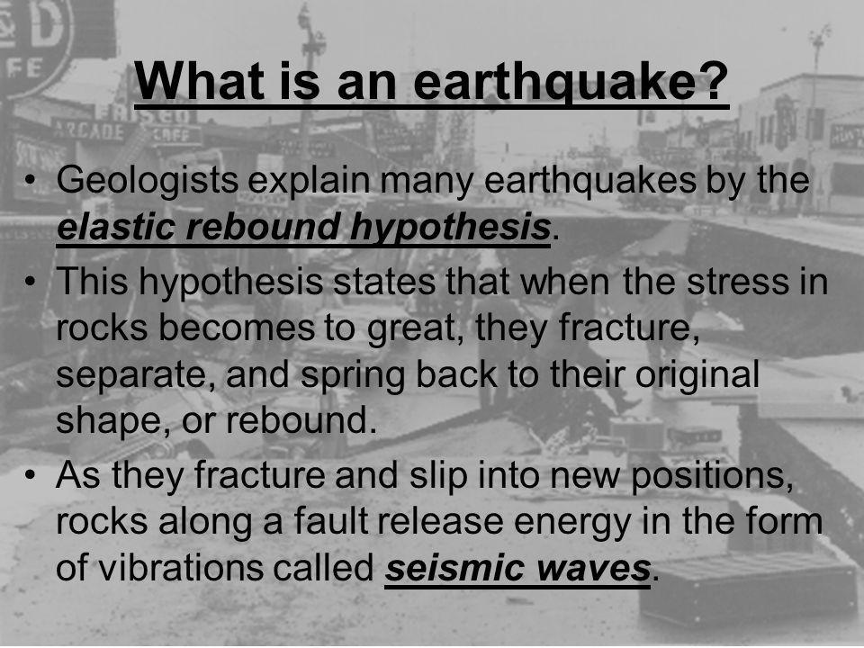 What is an earthquake? Geologists explain many earthquakes by the elastic rebound hypothesis. This hypothesis states that when the stress in rocks bec