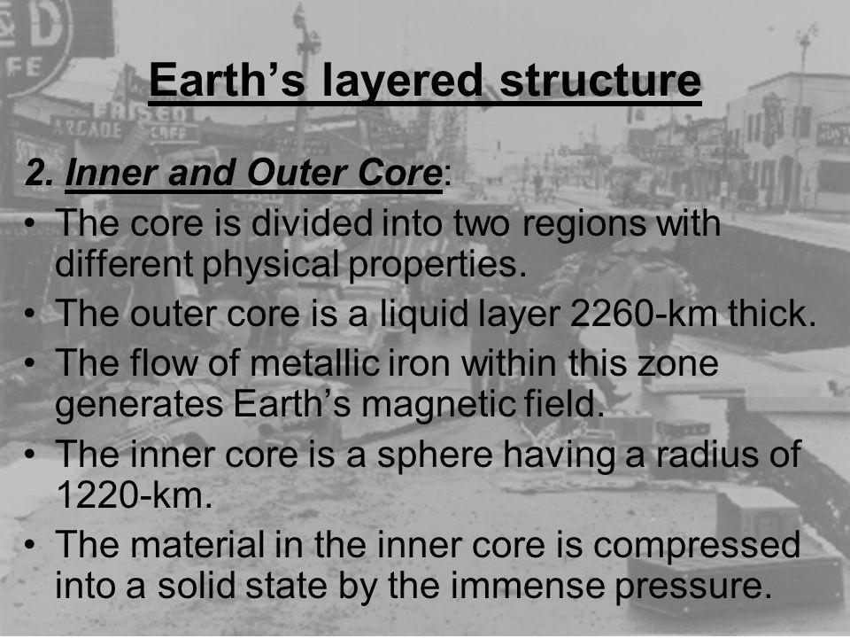 Earths layered structure 2. Inner and Outer Core: The core is divided into two regions with different physical properties. The outer core is a liquid