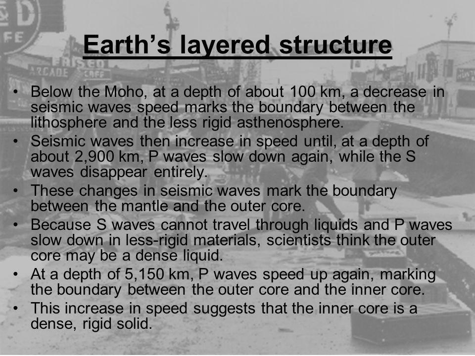 Earths layered structure Below the Moho, at a depth of about 100 km, a decrease in seismic waves speed marks the boundary between the lithosphere and
