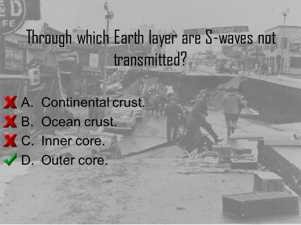 Through which Earth layer are S-waves not transmitted? A.Continental crust. B.Ocean crust. C.Inner core. D.Outer core.