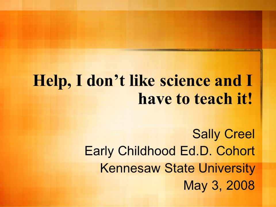 Help, I dont like science and I have to teach it! Sally Creel Early Childhood Ed.D. Cohort Kennesaw State University May 3, 2008