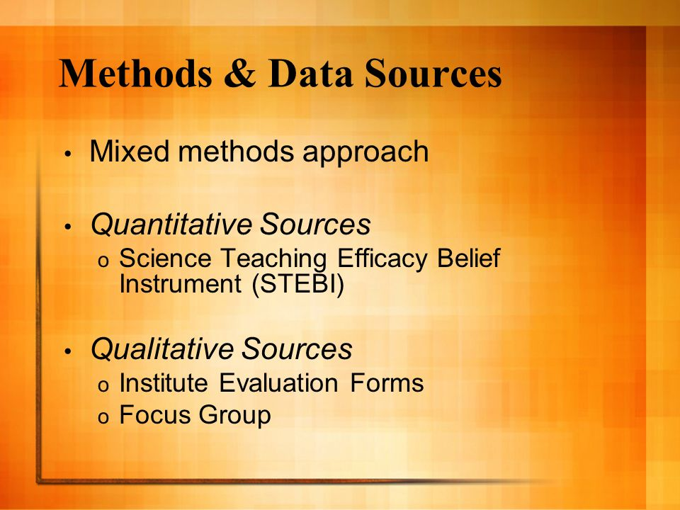 Methods & Data Sources Mixed methods approach Quantitative Sources o Science Teaching Efficacy Belief Instrument (STEBI) Qualitative Sources o Institute Evaluation Forms o Focus Group