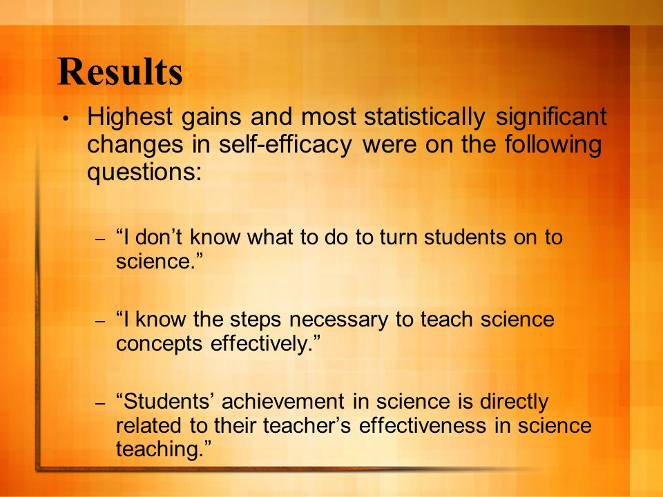 Results Highest gains and most statistically significant changes in self-efficacy were on the following questions: – I dont know what to do to turn students on to science.