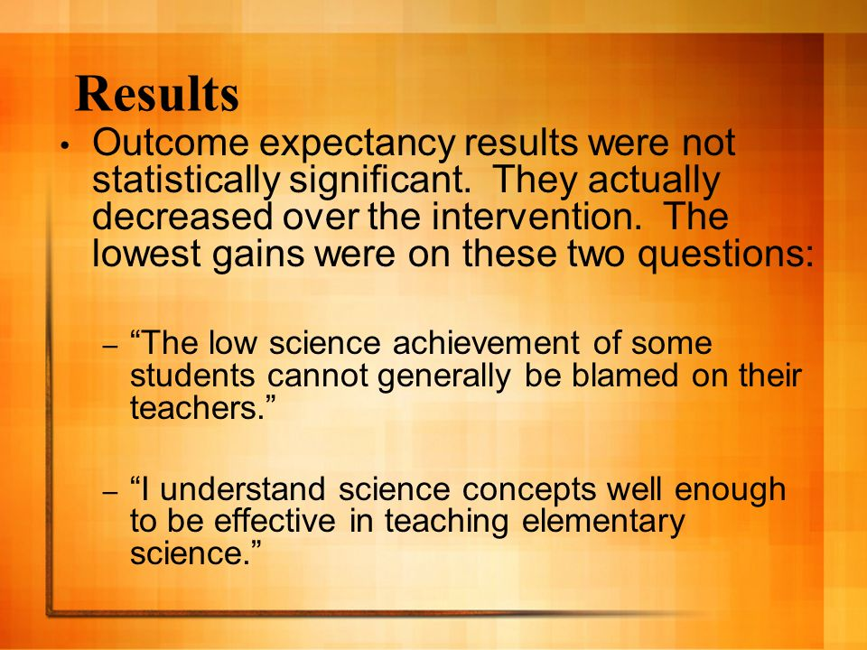 Results Outcome expectancy results were not statistically significant. They actually decreased over the intervention. The lowest gains were on these t
