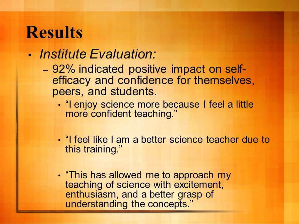 Results Institute Evaluation: – 92% indicated positive impact on self- efficacy and confidence for themselves, peers, and students. I enjoy science mo