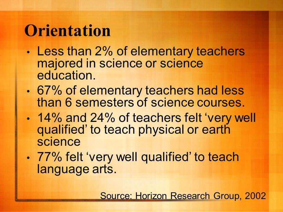 Orientation Less than 2% of elementary teachers majored in science or science education. 67% of elementary teachers had less than 6 semesters of scien