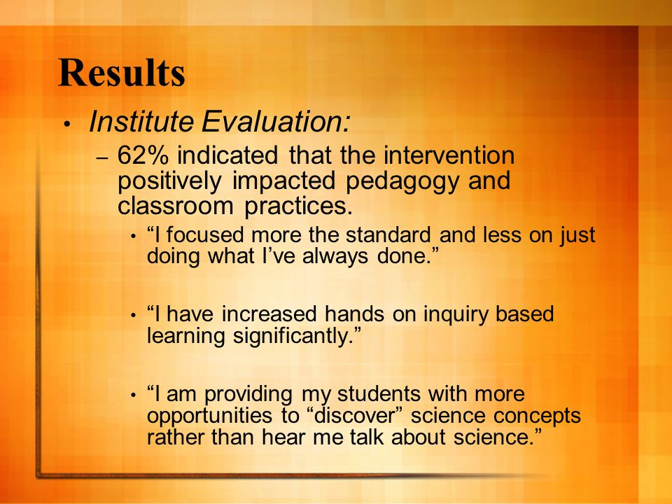 Results Institute Evaluation: – 62% indicated that the intervention positively impacted pedagogy and classroom practices. I focused more the standard
