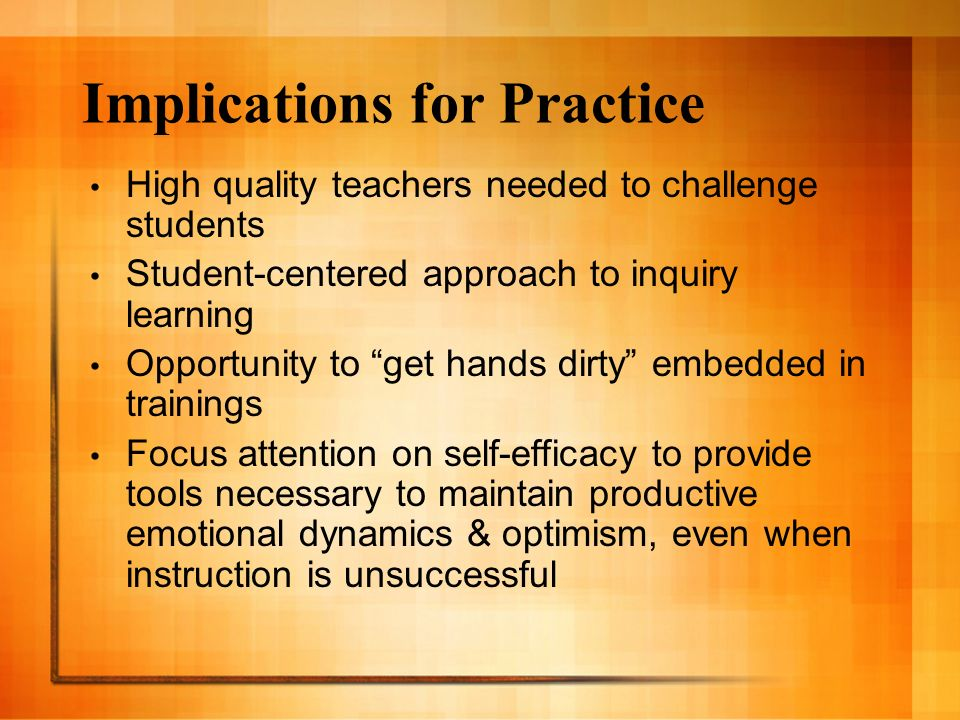 Implications for Practice High quality teachers needed to challenge students Student-centered approach to inquiry learning Opportunity to get hands dirty embedded in trainings Focus attention on self-efficacy to provide tools necessary to maintain productive emotional dynamics & optimism, even when instruction is unsuccessful