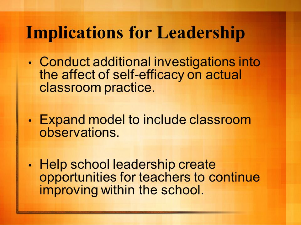 Implications for Leadership Conduct additional investigations into the affect of self-efficacy on actual classroom practice. Expand model to include c