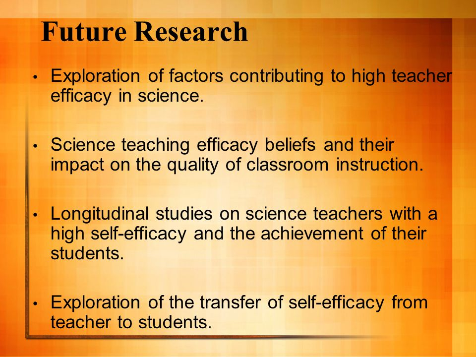 Future Research Exploration of factors contributing to high teacher efficacy in science. Science teaching efficacy beliefs and their impact on the qua